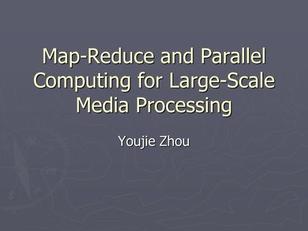 Map-Reduce and Parallel Computing for Large-Scale Media Processing Youjie Zhou.