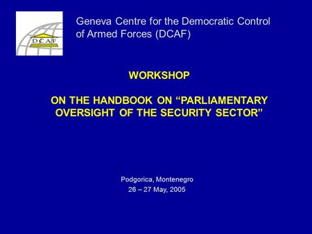 "WORKSHOP ON THE HANDBOOK ON ""PARLIAMENTARY OVERSIGHT OF THE SECURITY SECTOR"" Podgorica, Montenegro 26 – 27 May, 2005 Geneva Centre for the Democratic Control."