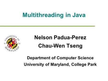 Multithreading in Java Nelson Padua-Perez Chau-Wen Tseng Department of Computer Science University of Maryland, College Park.