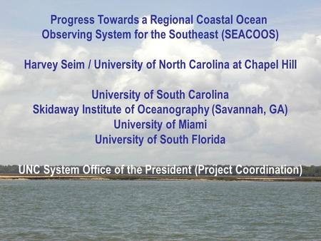 Progress Towards a Regional Coastal Ocean Observing System for the Southeast (SEACOOS) Harvey Seim / University of North Carolina at Chapel Hill University.