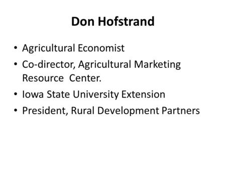 Don Hofstrand Agricultural Economist Co-director, Agricultural Marketing Resource Center. Iowa State University Extension President, Rural Development.
