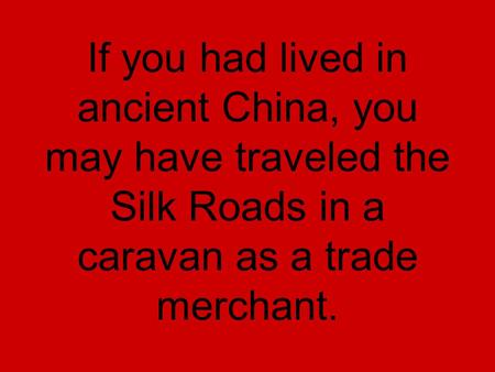If you had lived in ancient China, you may have traveled the Silk Roads in a caravan as a trade merchant.