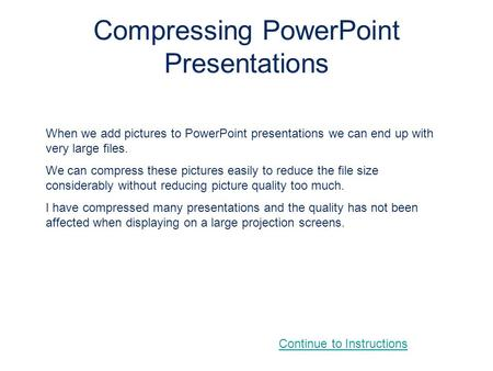 Compressing PowerPoint Presentations When we add pictures to PowerPoint presentations we can end up with very large files. We can compress these pictures.