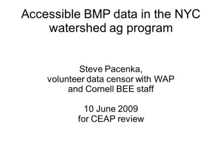Accessible BMP data in the NYC watershed ag program Steve Pacenka, volunteer data censor with WAP and Cornell BEE staff 10 June 2009 for CEAP review.