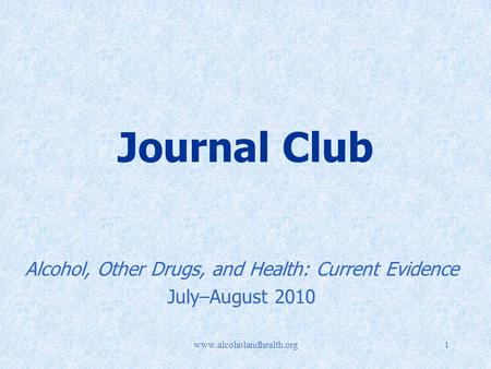 Www.alcoholandhealth.org1 Journal Club Alcohol, Other Drugs, and Health: Current Evidence July–August 2010.