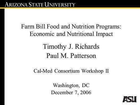 Farm Bill Food and Nutrition Programs: Economic and Nutritional Impact Timothy J. Richards Paul M. Patterson Cal-Med Consortium Workshop II Washington,