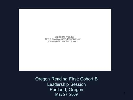 1 Oregon Reading First: Cohort B Leadership Session Portland, Oregon May 27, 2009.