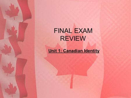 FINAL EXAM REVIEW Unit 1: Canadian Identity. 1. What is culture?