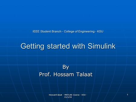 HossamTalaat - MATLAB Course - KSU - 21/1/24 1 IEEE Student Branch - College of Engineering - KSU Getting started with Simulink By Prof. Hossam Talaat.
