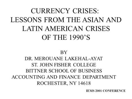 CURRENCY CRISES: LESSONS FROM THE ASIAN AND LATIN AMERICAN CRISES OF THE 1990'S BY DR. MEROUANE LAKEHAL-AYAT ST. JOHN FISHER COLLEGE BITTNER SCHOOL OF.