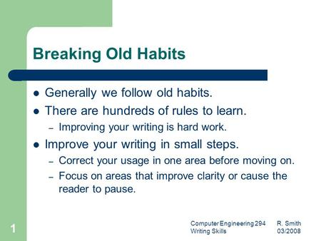Computer Engineering 294 R. Smith Writing Skills 03/2008 1 Breaking Old Habits Generally we follow old habits. There are hundreds of rules to learn. –
