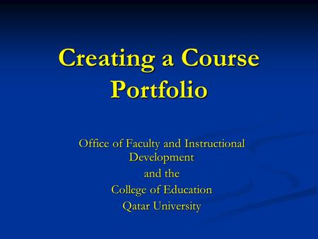 Creating a Course Portfolio Office of Faculty and Instructional Development and the College of Education Qatar University.