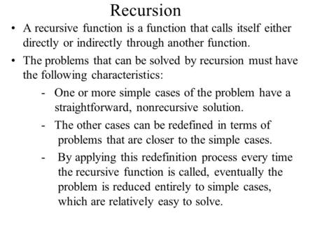 Recursion A recursive function is a function that calls itself either directly or indirectly through another function. The problems that can be solved.