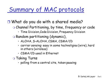 5: DataLink Layer5a-1 Summary of MAC protocols r What do you do with a shared media? m Channel Partitioning, by time, frequency or code Time Division,Code.