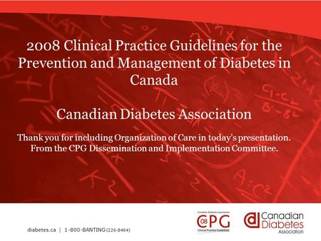 Diabetes.ca | 1-800-BANTING (226-8464) 2008 Clinical Practice Guidelines for the Prevention and Management of Diabetes in Canada Canadian Diabetes Association.