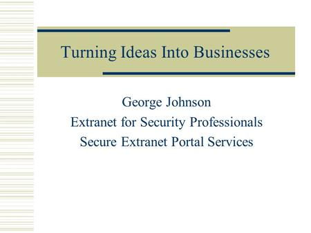 Turning Ideas Into Businesses George Johnson Extranet for Security Professionals Secure Extranet Portal Services.