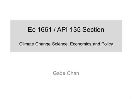 Ec 1661 / API 135 Section Climate Change Science, Economics and Policy Gabe Chan 1.