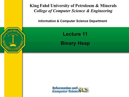 Lecture 11 Binary Heap King Fahd University of Petroleum & Minerals College of Computer Science & Engineering Information & Computer Science Department.