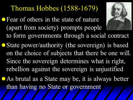 Thomas Hobbes (1588-1679) l Fear of others in the state of nature (apart from society) prompts people to form governments through a social contract l State.