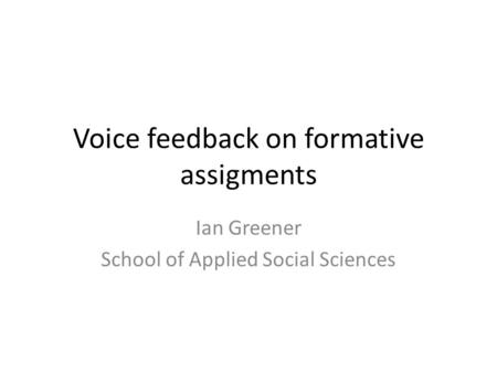 Voice feedback on formative assigments Ian Greener School of Applied Social Sciences.