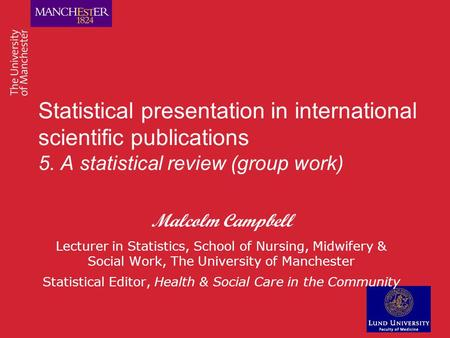 Statistical presentation in international scientific publications 5. A statistical review (group work) Malcolm Campbell Lecturer in Statistics, School.