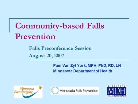 Community-based Falls Prevention Falls Preconference Session August 20, 2007 Pam Van Zyl York, MPH, PhD, RD, LN Minnesota Department of Health.