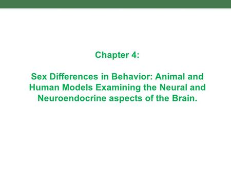 Chapter 4: Sex Differences in Behavior: Animal and Human Models Examining the Neural and Neuroendocrine aspects of the Brain.