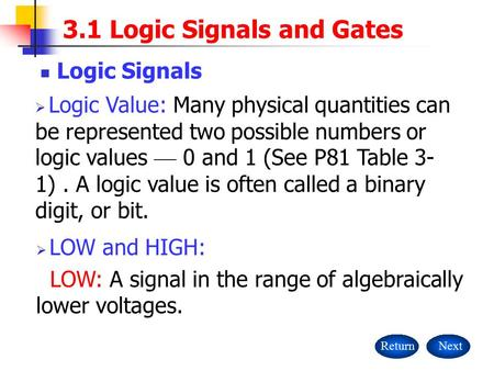 3.1 Logic Signals and Gates Logic Signals ReturnNext  Logic Value: Many physical quantities can be represented two possible numbers or logic values —