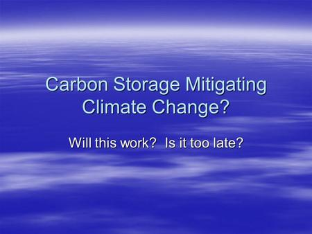 Carbon Storage Mitigating Climate Change? Will this work? Is it too late?
