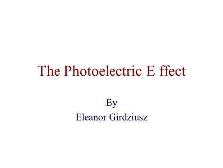 "The Photoelectric E ffect By Eleanor Girdziusz. The Photoelectric Effect ""The phenomenon that when light shines on a metal surface, electrons are emitted"""