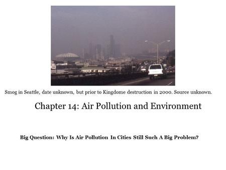 Chapter 14: Air Pollution and Environment Big Question: Why Is Air Pollution In Cities Still Such A Big Problem? Smog in Seattle, date unknown, but prior.