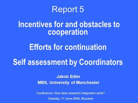 Report 5 Incentives for and obstacles to cooperation Efforts for continuation Self assessment by Coordinators Jakob Edler MBS, University of Manchester.