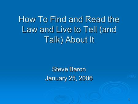 1 How To Find and Read the Law and Live to Tell (and Talk) About It Steve Baron January 25, 2006.