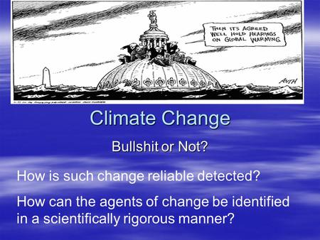 Climate Change Bullshit or Not? How is such change reliable detected? How can the agents of change be identified in a scientifically rigorous manner?