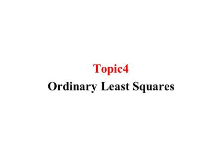 Topic4 Ordinary Least Squares. Suppose that X is a non-random variable Y is a random variable that is affected by X in a linear fashion and by the random.