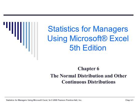 Statistics for Managers Using Microsoft Excel, 5e © 2008 Pearson Prentice-Hall, Inc.Chap 6-1 Statistics for Managers Using Microsoft® Excel 5th Edition.