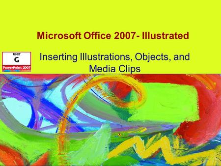Microsoft Office 2007- Illustrated Inserting Illustrations, Objects, and Media Clips.