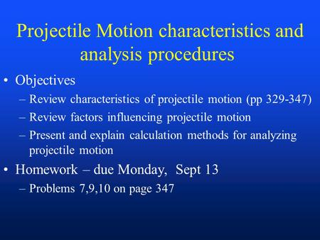 Projectile Motion characteristics and analysis procedures Objectives –Review characteristics of projectile motion (pp 329-347) –Review factors influencing.