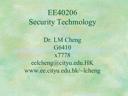 EE40206 Security Techmology Dr. LM Cheng G6410 x7778