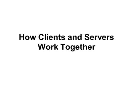How Clients and Servers Work Together. Objectives Learn about the interaction of clients and servers Explore the features and functions of Web servers.