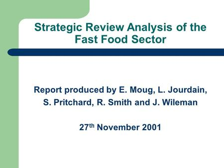 Strategic Review Analysis of the Fast Food Sector Report produced by E. Moug, L. Jourdain, S. Pritchard, R. Smith and J. Wileman 27 th November 2001.