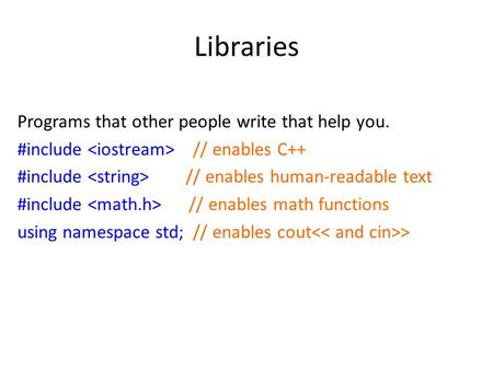 Libraries Programs that other people write that help you. #include // enables C++ #include // enables human-readable text #include // enables math functions.