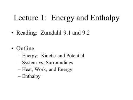 Lecture 1: Energy and Enthalpy Reading: Zumdahl 9.1 and 9.2 Outline –Energy: Kinetic and Potential –System vs. Surroundings –Heat, Work, and Energy –Enthalpy.