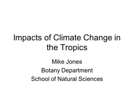 Impacts of Climate Change in the Tropics Mike Jones Botany Department School of Natural Sciences.