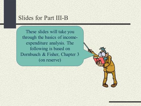 Slides for Part III-B These slides will take you through the basics of income- expenditure analysis. The following is based on Dornbusch & Fisher, Chapter.