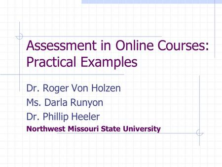 Assessment in Online Courses: Practical Examples Dr. Roger Von Holzen Ms. Darla Runyon Dr. Phillip Heeler Northwest Missouri State University.