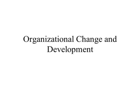 Organizational Change and Development. Overview Sources of change Systems view of change Sources of resistance to change Overcoming resistance Lewin's.