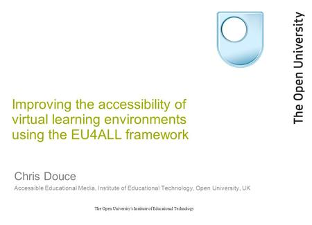The Open University's Institute of Educational Technology Improving the accessibility of virtual learning environments using the EU4ALL framework Chris.