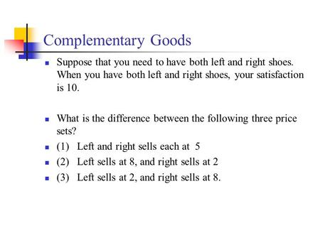 Complementary Goods Suppose that you need to have both left and right shoes. When you have both left and right shoes, your satisfaction is 10. What is.