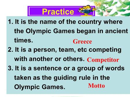 Practice 1. It is the name of the country where the Olympic Games began in ancient times. 2. It is a person, team, etc competing with another or others.